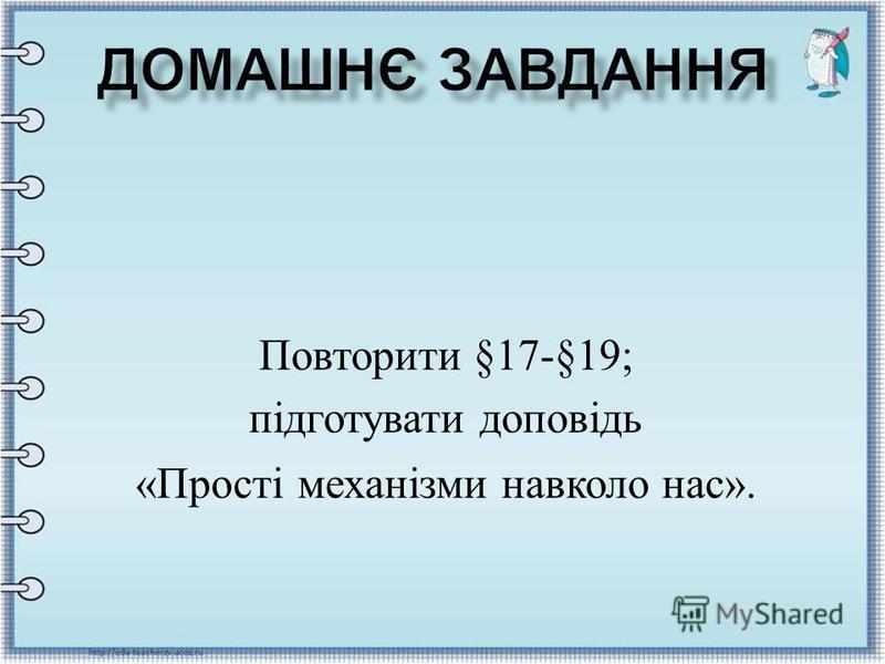Повторити §17-§19; підготувати доповідь « Прості механізми навколо нас ».