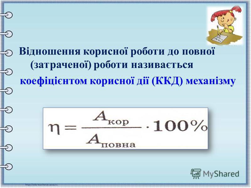 Відношення корисної роботи до повної ( затраченої ) роботи називається коефіцієнтом корисної дії ( ККД ) механізму
