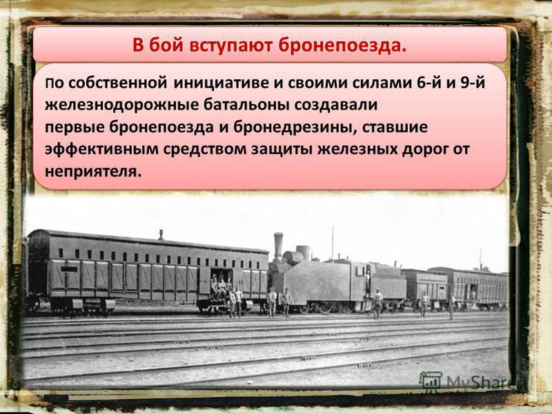 В бой вступают бронепоезда. П о собственной инициативе и своими силами 6-й и 9-й железнодорожные батальоны создавали первые бронепоезда и бронедрезины, ставшие эффективным средством защиты железных дорог от неприятеля.