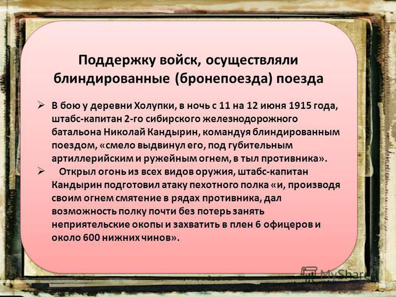 Поддержку войск, осуществляли блиндированные (бронепоезда) поезда В бою у деревни Холупки, в ночь с 11 на 12 июня 1915 года, штабс-капитан 2-го сибирского железнодорожного батальона Николай Кандырин, командуя блиндированным поездом, «смело выдвинул е