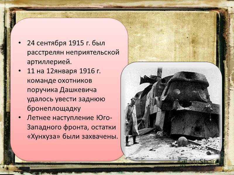 24 сентября 1915 г. был расстрелян неприятельской артиллерией. 11 на 12 января 1916 г. команде охотников поручика Дашкевича удалось увести заднюю бронеплощадку Летнее наступление Юго- Западного фронта, остатки «Хунхуза» были захвачены. 24 сентября 19