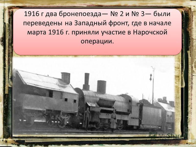 1916 г два бронепоезда 2 и 3 были переведены на Западный фронт, где в начале марта 1916 г. приняли участие в Нарочской операции.