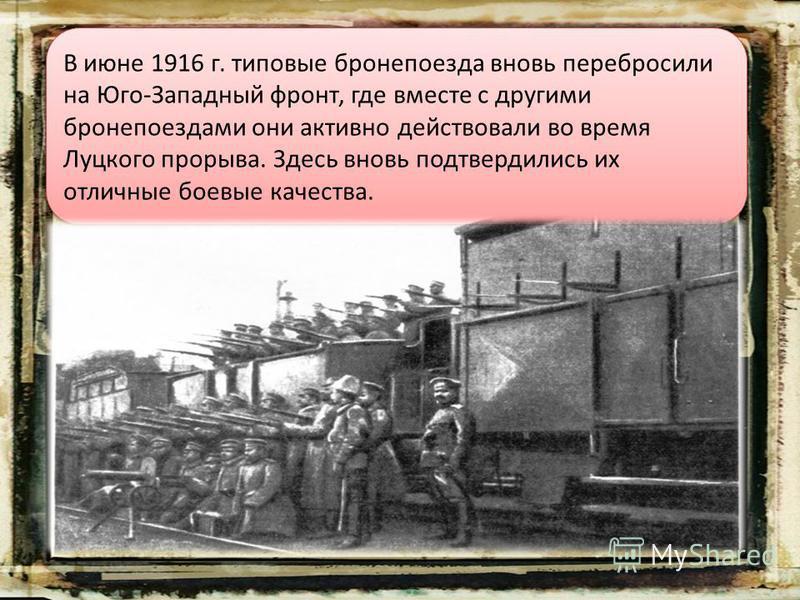 В июне 1916 г. типовые бронепоезда вновь перебросили на Юго-Западный фронт, где вместе с другими бронепоездами они активно действовали во время Луцкого прорыва. Здесь вновь подтвердились их отличные боевые качества.