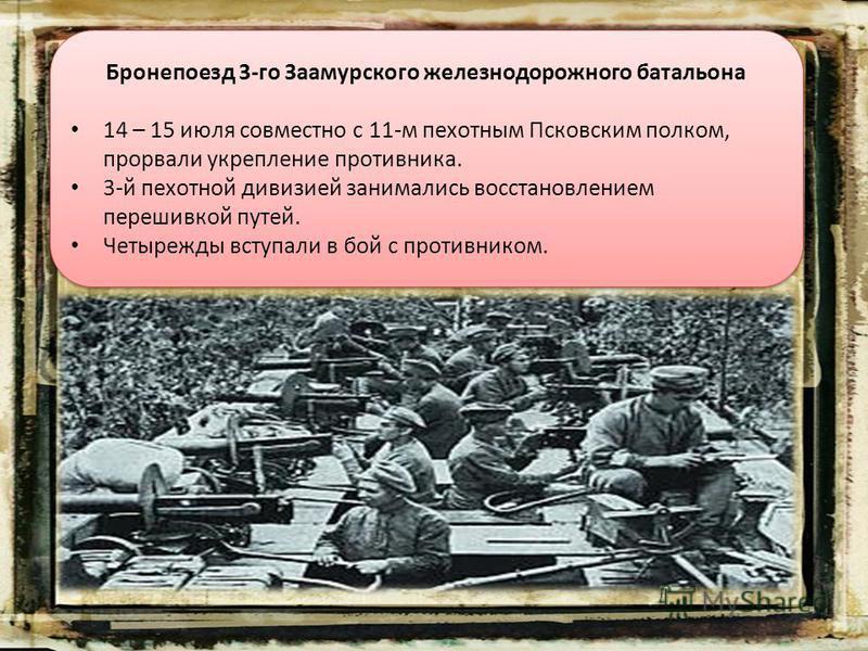Бронепоезд 3-го Заамурского железнодорожного батальона 14 – 15 июля совместно с 11-м пехотным Псковским полком, прорвали укрепление противника. 3-й пехотной дивизией занимались восстановлением перешивкой путей. Четырежды вступали в бой с противником.