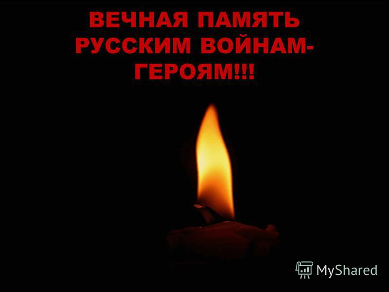 ВЕЧНАЯ ПАМЯТЬ РУССКИМ ВОЙНАМ- ГЕРОЯМ!!!