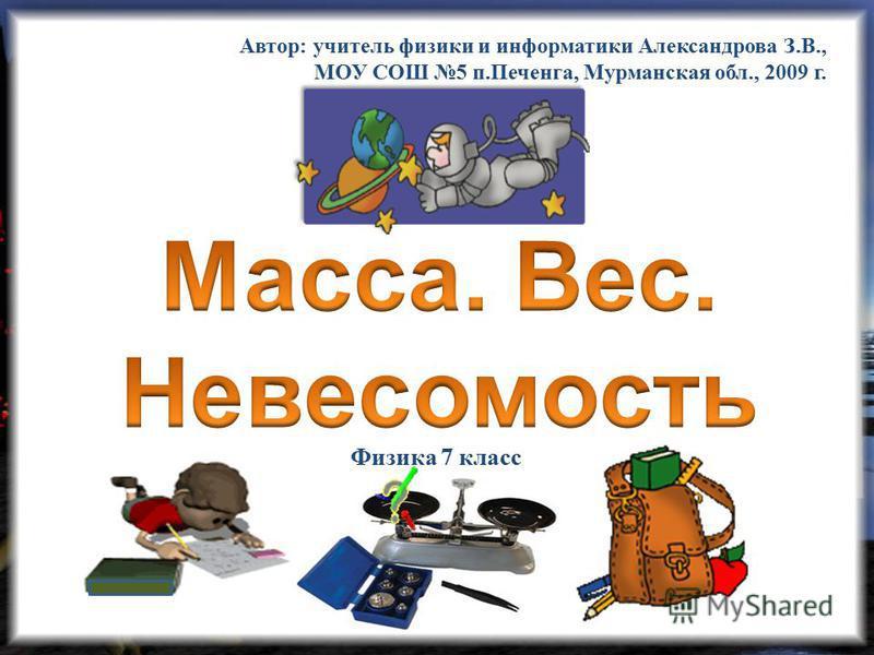 Автор: учитель физики и информатики Александрова З.В., МОУ СОШ 5 п.Печенга, Мурманская обл., 2009 г. Физика 7 класс
