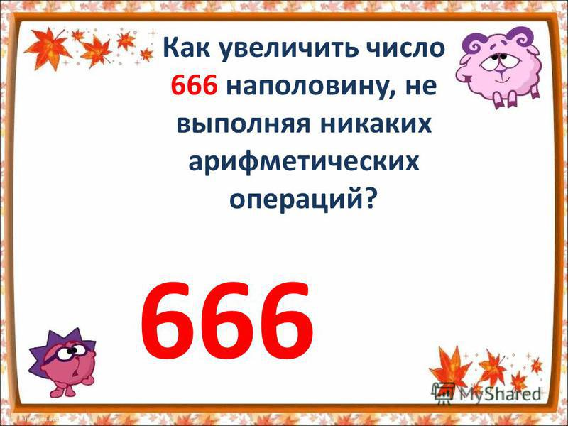 Как увеличить число 666 наполовину, не выполняя никаких арифметических операций? 666