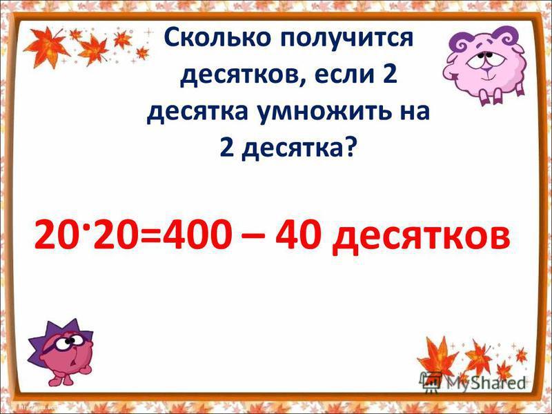 Сколько получится десятков, если 2 десятка умножить на 2 десятка? 20·20=400 – 40 десятков