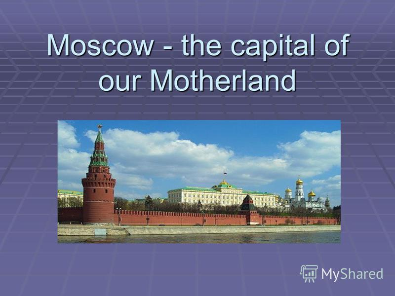 Moscow - the capital of our Motherland