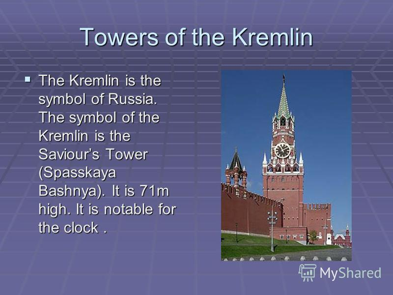 Towers of the Kremlin The Kremlin is the symbol of Russia. The symbol of the Kremlin is the Saviours Tower (Spasskaya Bashnya). It is 71m high. It is notable for the clock. The Kremlin is the symbol of Russia. The symbol of the Kremlin is the Saviour