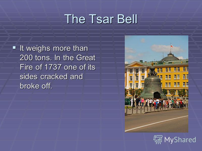 The Tsar Bell It weighs more than 200 tons. In the Great Fire of 1737 one of its sides cracked and broke off. It weighs more than 200 tons. In the Great Fire of 1737 one of its sides cracked and broke off.