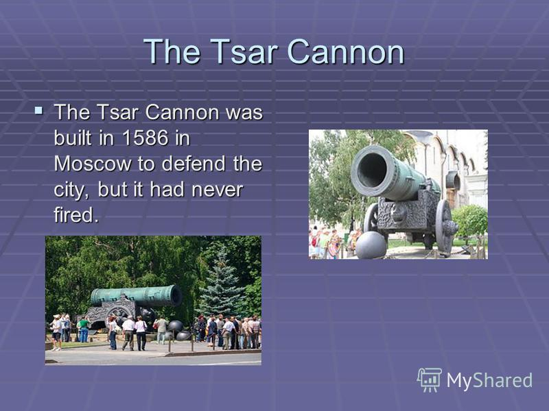 The Tsar Cannon The Tsar Cannon was built in 1586 in Moscow to defend the city, but it had never fired. The Tsar Cannon was built in 1586 in Moscow to defend the city, but it had never fired.