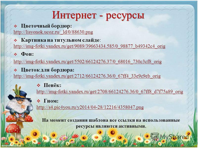 Интернет - ресурсы Цветочный бордюр: http://lisyonok.ucoz.ru/_ld/0/88630. png Картинка на титульном слайде: http://img-fotki.yandex.ru/get/9089/39663434.585/0_98877_b49342c4_orig Фон: http://img-fotki.yandex.ru/get/5502/66124276.37/0_68016_730c3cf8_o