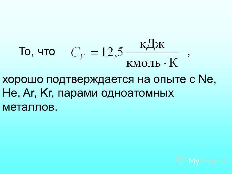 То, что, хорошо подтверждается на опыте с Ne, He, Ar, Kr, парами одноатомных металлов.