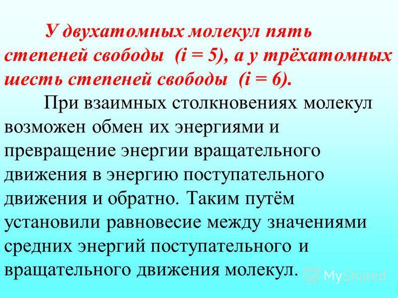 У двухатомных молекул пять степеней свободы (i = 5), а у трёхатомных шесть степеней свободы (i = 6). При взаимных столкновениях молекул возможен обмен их энергиями и превращение энергии вращательного движения в энергию поступательного движения и обра