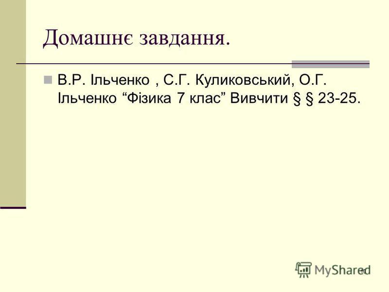 Домашнє завдання. В.Р. Ільченко, С.Г. Куликовський, О.Г. Ільченко Фізика 7 клас Вивчити § § 23-25. 10