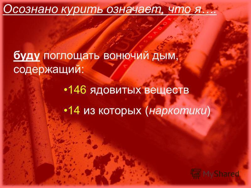 Осознано курить означает, что я…. буду поглощать вонючий дым, содержащий: 146 ядовитых веществ 14 из которых (наркотики)