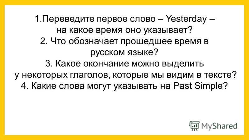 1. Переведите первое слово – Yesterday – на какое время оно указывает? 2. Что обозначает прошедшее время в русском языке? 3. Какое окончание можно выделить у некоторых глаголов, которые мы видим в тексте? 4. Какие слова могут указывать на Past Simple