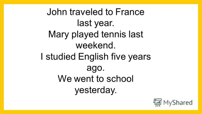 John traveled to France last year. Mary played tennis last weekend. I studied English five years ago. We went to school yesterday.