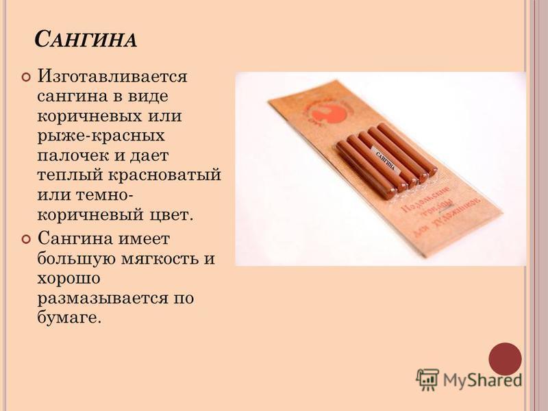 С АНГИНА Изготавливается сангина в виде коричневых или рыже-красных палочек и дает теплый красноватый или темно- коричневый цвет. Сангина имеет большую мягкость и хорошо размазывается по бумаге.