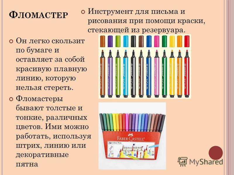 Ф ЛОМАСТЕР Инструмент для письма и рисования при помощи краски, стекающей из резервуара. Он легко скользит по бумаге и оставляет за собой красивую плавную линию, которую нельзя стереть. Фломастеры бывают толстые и тонкие, различных цветов. Ими можно