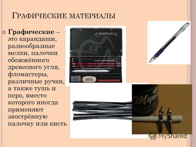 Г РАФИЧЕСКИЕ МАТЕРИАЛЫ Графические – это карандаши, разнообразные мелки, палочки обожжённого древесного угля, фломастеры, различные ручки, а также тушь и перо, вместо которого иногда применяют заострённую палочку или кисть