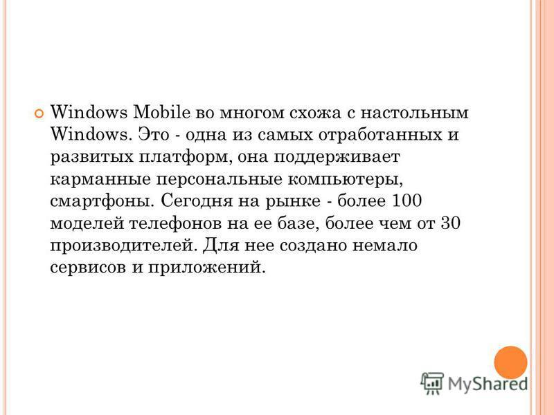 Windows Mobile во многом схожа с настольным Windows. Это - одна из самых отработанных и развитых платформ, она поддерживает карманные персональные компьютеры, смартфоны. Сегодня на рынке - более 100 моделей телефонов на ее базе, более чем от 30 произ