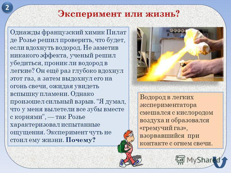 Однажды французский химик Пилат де Розье решил проверить, что будет, если вдохнуть водород. Не заметив никакого эффекта, ученый решил убедиться, проник ли водород в легкие? Он ещё раз глубоко вдохнул этот газ, а затем выдохнул его на огонь свечи, ожи