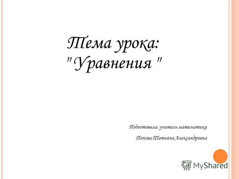 Тема урока:  Уравнения  Подготовила: учитель математики Попова Татьяна Александровна