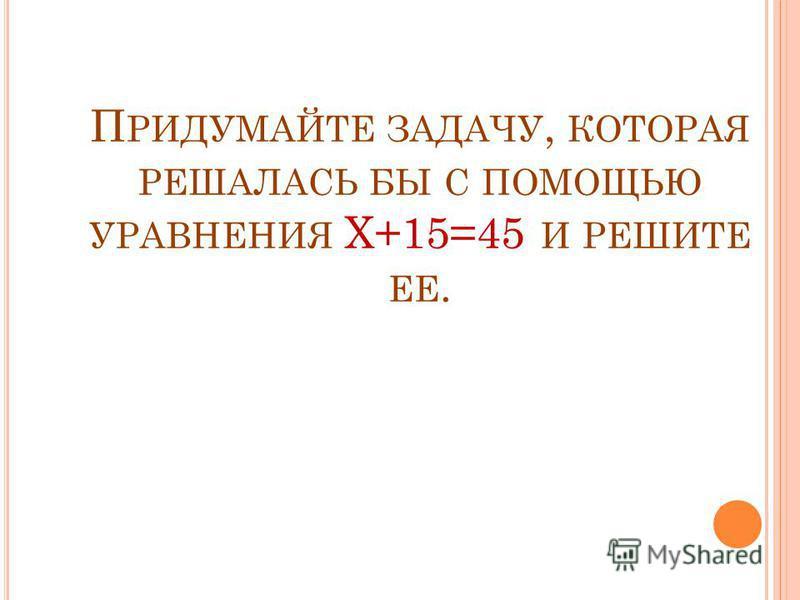П РИДУМАЙТЕ ЗАДАЧУ, КОТОРАЯ РЕШАЛАСЬ БЫ С ПОМОЩЬЮ УРАВНЕНИЯ Х+15=45 И РЕШИТЕ ЕЕ.