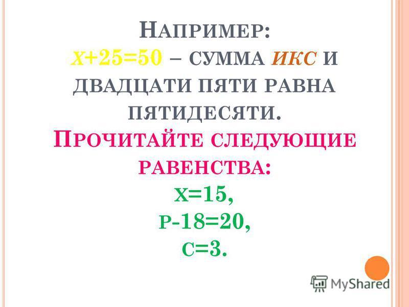Н АПРИМЕР : Х +25=50 – СУММА ИКС И ДВАДЦАТИ ПЯТИ РАВНА ПЯТИДЕСЯТИ. П РОЧИТАЙТЕ СЛЕДУЮЩИЕ РАВЕНСТВА : Х =15, Р -18=20, С =3.