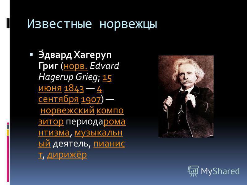 Известные норвежцы Э́эдвард Хагеруп Григ (норв. Edvard Hagerup Grieg; 15 июня 1843 4 сентября 1907) норвежский композитор периода романтизма, музыкальный деятель, пианист, дирижёрнорв.15 июня 18434 сентября 1907 норвежскийкомпозиторрома нтизмамузыкал