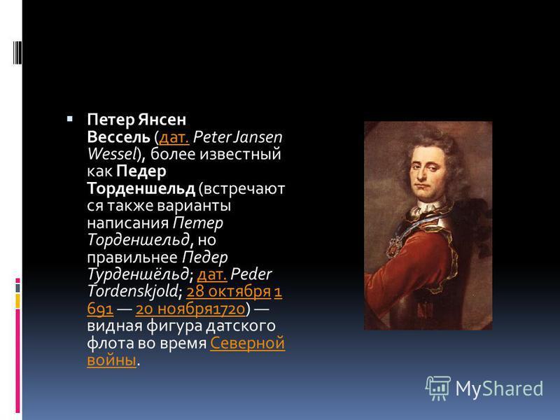 Петер Янсен Вессель (дат. Peter Jansen Wessel), более известный как Педер Торденшельд (встречают ся также варианты написания Петер Торденшельд, но правильнее Педер Турденшёльд; дат. Peder Tordenskjold; 28 октября 1 691 20 ноября 1720) видная фигура д