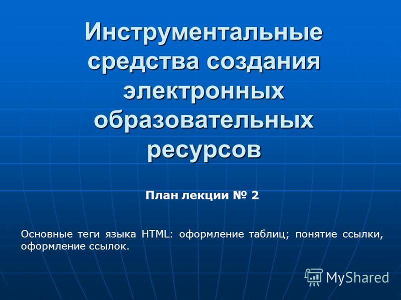 Инструментальные средства создания электронных образовательных ресурсов План лекции 2 Основные теги языка HTML: оформление таблиц; понятие ссылки, оформление ссылок.