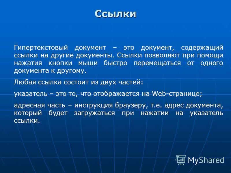 Ссылки Гипертекстовый документ – это документ, содержащий ссылки на другие документы. Ссылки позволяют при помощи нажатия кнопки мыши быстро перемещаться от одного документа к другому. Любая ссылка состоит из двух частей: указатель – это то, что отоб