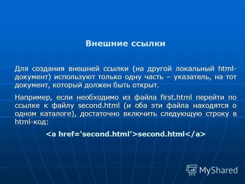 Внешние ссылки Для создания внешней ссылки (на другой локальный html- документ) используют только одну часть – указатель, на тот документ, который должен быть открыт. Например, если необходимо из файла first.html перейти по ссылке к файлу second.html