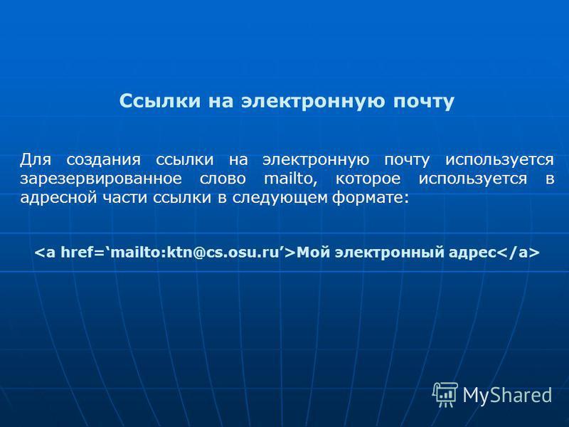 Ссылки на электронную почту Для создания ссылки на электронную почту используется зарезервированное слово mailto, которое используется в адресной части ссылки в следующем формате: Мой электронный адрес