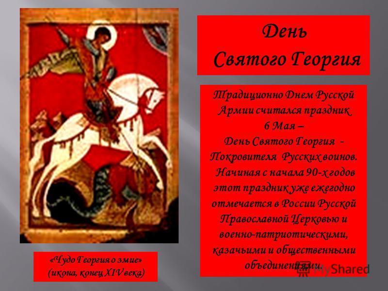Традиционно Днем Русской Армии считался праздник 6 Мая – День Святого Георгия - Покровителя Русских воинов. Начиная с начала 90-х годов этот праздник уже ежегодно отмечается в России Русской Православной Церковью и военно-патриотическими, казачьими и
