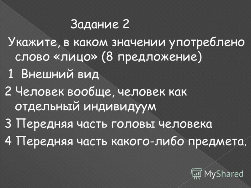 Задание 2 Укажите, в каком значении употреблено слово «лицо» (8 предложение) 1 Внешний вид 2 Человек вообще, человек как отдельный индивидуум 3 Передняя часть головы человека 4 Передняя часть какого-либо предмета.