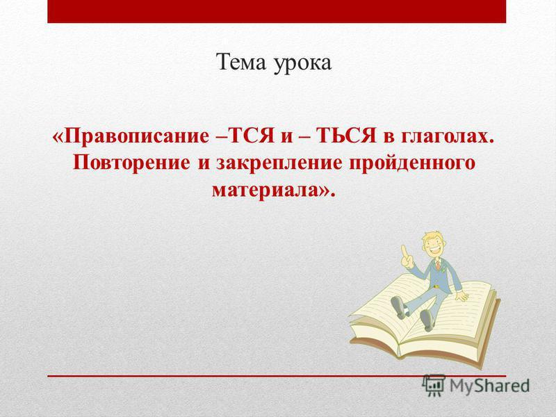 Тема урока «Правописание –ТСЯ и – ТЬСЯ в глаголах. Повторение и закрепление пройденного материала».