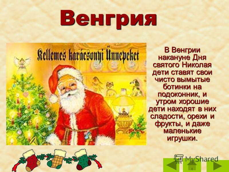 Венгрия В Венгрии накануне Дня святого Николая дети ставят свои чисто вымытые ботинки на подоконник, и утром хорошие дети находят в них сладости, орехи и фрукты, и даже маленькие игрушки. В Венгрии накануне Дня святого Николая дети ставят свои чисто