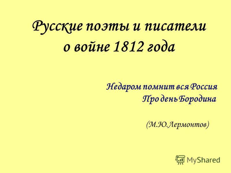 Русские поэты и писатели о войне 1812 года Недаром помнит вся Россия Про день Бородина (М.Ю.Лермонтов)