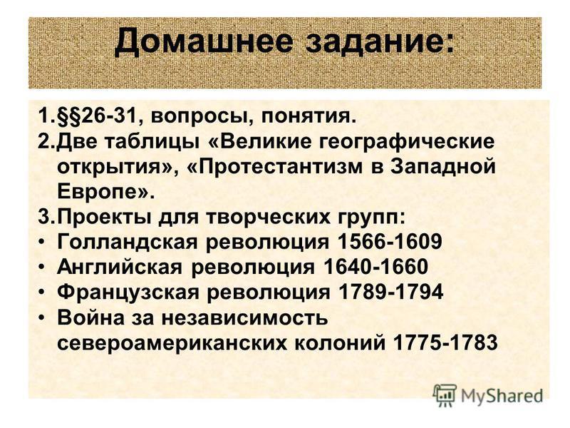 Домашнее задание: 1.§§26-31, вопросы, понятия. 2. Две таблицы «Великие географические открытия», «Протестантизм в Западной Европе». 3. Проекты для творческих групп: Голландская революция 1566-1609 Английская революция 1640-1660 Французская революция