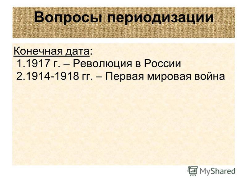 Конечная дата: 1.1917 г. – Революция в России 2.1914-1918 гг. – Первая мировая война Вопросы периодизации
