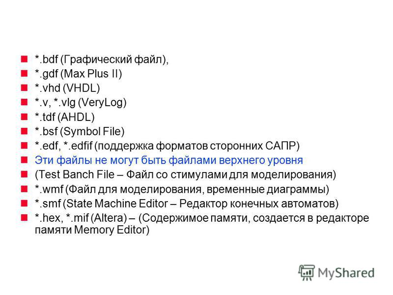 *.bdf (Графический файл), *.gdf (Max Plus II) *.vhd (VHDL) *.v, *.vlg (VeryLog) *.tdf (AHDL) *.bsf (Symbol File) *.edf, *.edfif (поддержка форматов сторонних САПР) Эти файлы не могут быть файлами верхнего уровня (Test Banch File – Файл со стимулами д