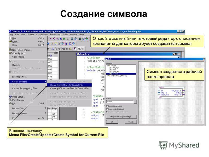 Создание символа Выполните команду Меню File>Create/Update>Create Symbol for Current File Символ создается в рабочей папке проекта Откройте схемный или текстовый редактор с описанием компонента для которого будет создаваться символ