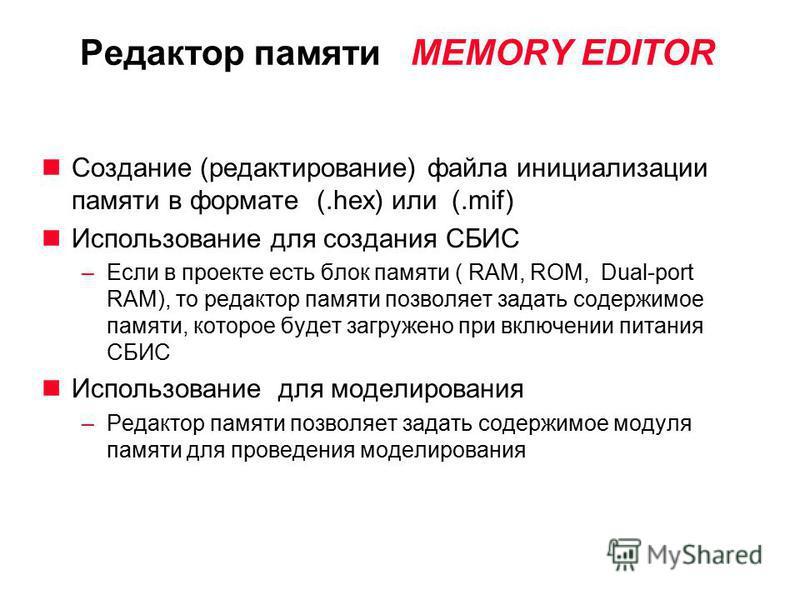 Редактор памяти MEMORY EDITOR Создание (редактирование) файла инициализации памяти в формате (.hex) или (.mif) Использование для создания СБИС –Если в проекте есть блок памяти ( RAM, ROM, Dual-port RAM), то редактор памяти позволяет задать содержимое