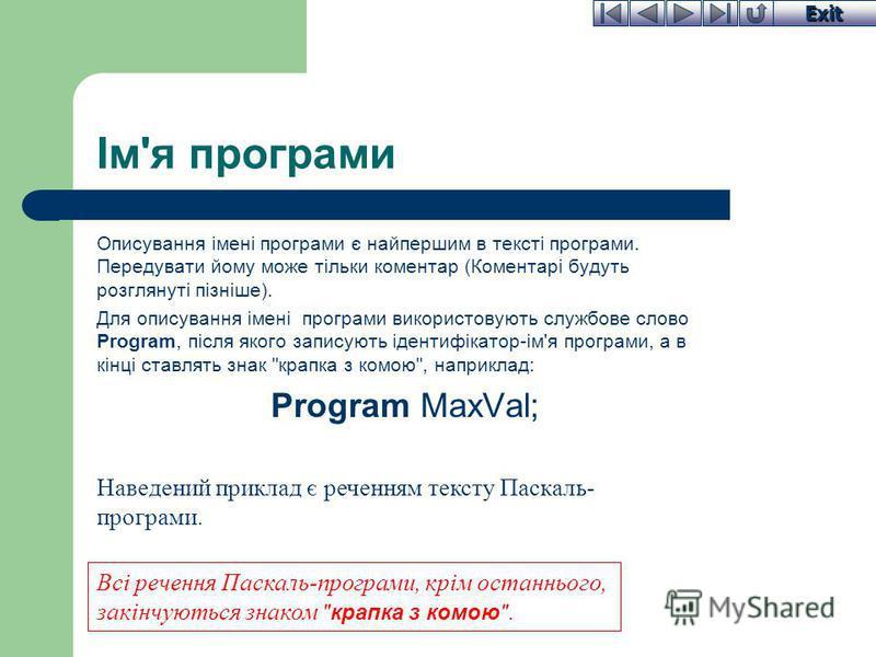 Exit Ім'я програми Описування імені програми є найпершим в тексті програми. Передувати йому може тільки коментар (Коментарі будуть розглянуті пізніше). Для описування імені програми використовують службове слово Program, після якого записують ідентиф
