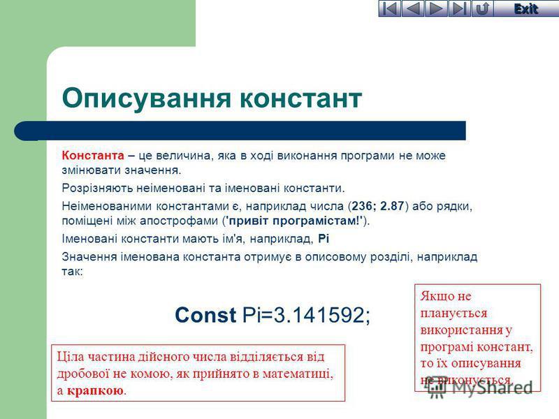 Exit Описування констант Константа – це величина, яка в ході виконання програми не може змінювати значення. Розрізняють неіменовані та іменовані константи. Неіменованими константами є, наприклад числа (236; 2.87) або рядки, поміщені між апострофами (