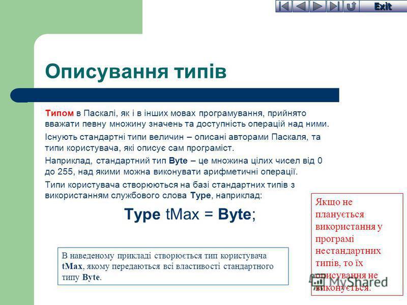 Exit Описування типів Типом в Паскалі, як і в інших мовах програмування, прийнято вважати певну множину значень та доступність операцій над ними. Існують стандартні типи величин – описані авторами Паскаля, та типи користувача, які описує сам програмі